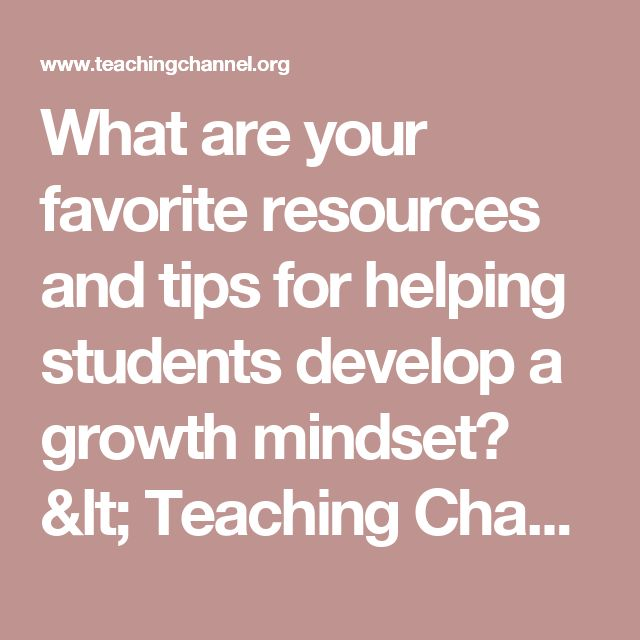 What are your favorite resources and tips for helping students develop a growth mindset? < Teaching Channel