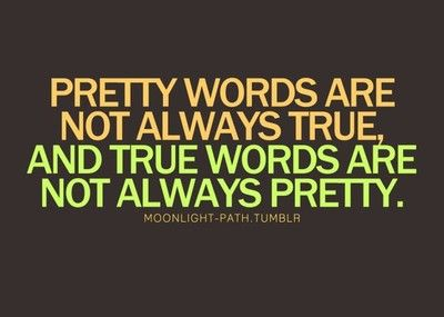 Pretty words are not always true, and true words are not always pretty.  ~Moonlight-path.tumblr