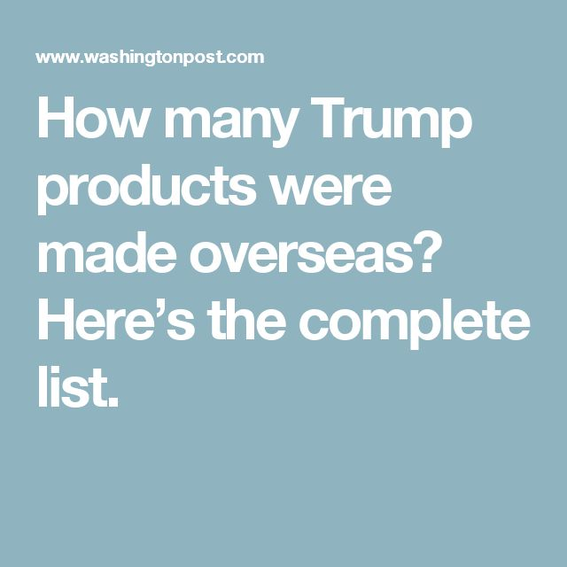 How many Trump products were made overseas? Here's the complete list.