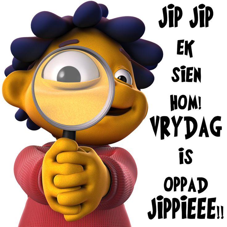 JIP JIP ek sien hom! VRYDAG is oppad JIPPIEEE!!