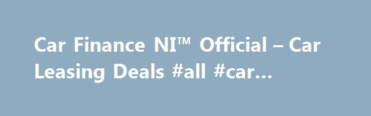 Car Finance NI™ Official – Car Leasing Deals #all #car #leasing http://lease.nef2.com/car-finance-ni-official-car-leasing-deals-all-car-leasing/  Car Finance NI Search van offers Welcome to Car Finance NI we specialise in all types of car finance such as PCP, HP, Finance Lease Outright Purchase, but in particular car leasing, van leasing, vehicle leasing and contract hire in the UK. We can cater for all needs and arrange suitable finance for the private individual, business or even if you…