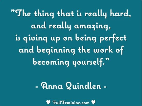 """""""The thing that is really hard, and really amazing, is giving up on being perfect and beginning the work of becoming yourself."""" - Anna Quindlen"""