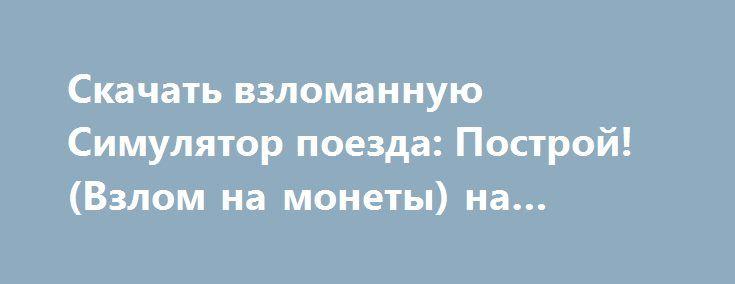 Скачать взломанную Симулятор поезда: Построй! (Взлом на монеты) на Андроид http://modz-apk.ru/adventure/467-skachat-vzlomannuyu-simulyator-poezda-postroy-vzlom-na-monety-na-android.html