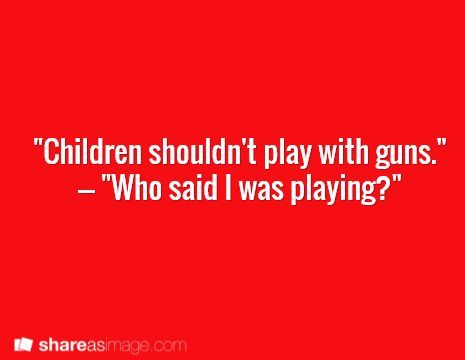 """""""put the gun down, kid. it isn't something you should play with."""" """"who said I was playing?"""""""