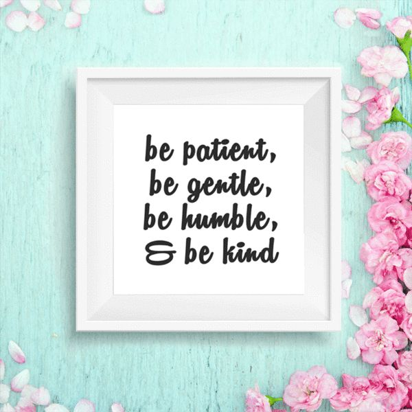 """""""Be patient, be gentle, be humble, be kind""""  Printable 8x10"""