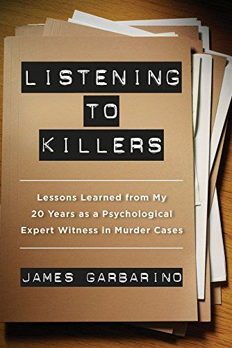 Listening to killers : lessons learned from my twenty years as a psychological expert witness in murder cases / James Garbarino.