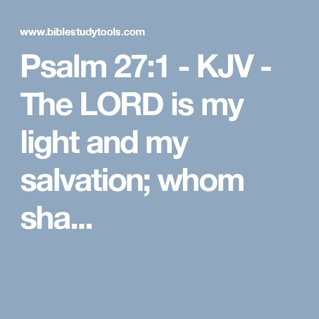 Psalm 27:1 - KJV - The LORD is my light and my salvation; whom sha...
