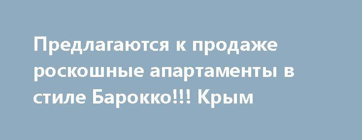 Предлагаются к продаже роскошные апартаменты в стиле Барокко!!! Крым http://xn--80adgfm0afks.xn--p1ai/news/predlagayutsya-k-prodaje-roskoshnye-apartamenty-v-stile-baro  Апартаменты общей площадью 134.2 расположены на 10 этаже 14 этажного жилого комплекса «Парус». Апартаменты состоят из большой изысканной гостиной, в которой будет максимально комфортно принимать гостей, кухни современной и правильно оборудованной техникой, совмещенной с гостиной, отдельной уютной и дорогой спальни, ванной…