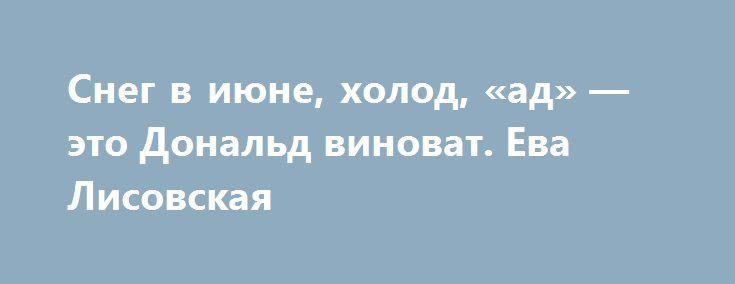 Снег в июне, холод, «ад» — это Дональд виноват. Ева Лисовская http://apral.ru/2017/06/03/sneg-v-iyune-holod-ad-eto-donald-vinovat-eva-lisovskaya/  А вот это российский президент Владимир Путин неплохую идейку подкинул [...]