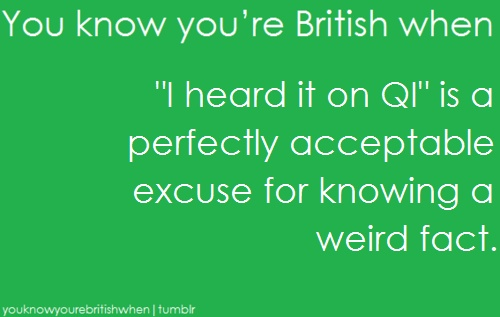 "You know you're an Anglophile when ""I heard it on QI"" is sure to provoke confused expressions all around."