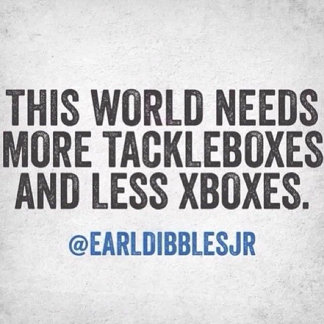 Earl Dibbles Jr. More tackles boxes, less Xboxes. Fishing life! :) yes get outside and explore!
