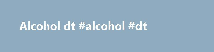 Alcohol dt #alcohol #dt http://virginia.remmont.com/alcohol-dt-alcohol-dt/  # How to Know When to Seek Treatment for Alcoholism The primary goal of alcohol addiction treatment is a lifelong commitment to abstinence from alcohol. With good health, a strong support system and motivation, complete recovery is possible. Alcoholism can often go undiagnosed despite being the most frequently used drug worldwide. While there is no known cause of alcohol abuse or alcoholism, how much you drink can…