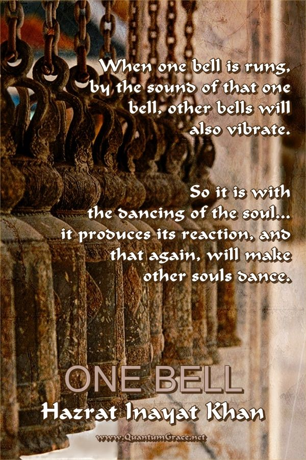 """When one bell is rung, by the sound of that one bell, other bells will also vibrate. So it is with the dancing of the soul... it produces its reaction, and that again, will make other souls dance."" —Hazrat Inayat Khan: www.QuantumGrace.net ..*"