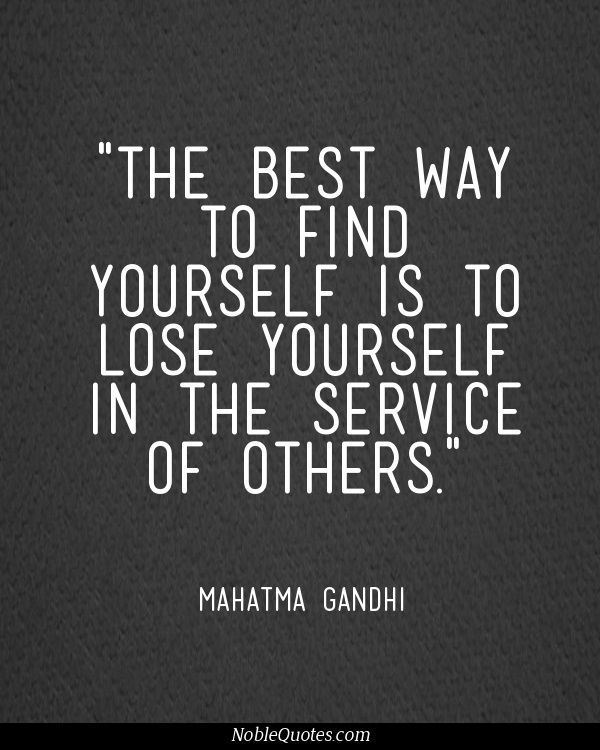 """""""The best way to find yourself is to lose yourself in the service of others.""""  - Mahatma Gandhi"""
