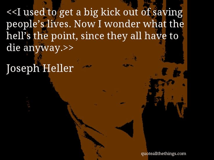 Joseph Heller - quote-I used to get a big kick out of saving people's lives. Now I wonder what the hell's the point, since they all have to die anyway.Source: quoteallthethings.com #JosephHeller #quote #quotation #aphorism #quoteallthethings