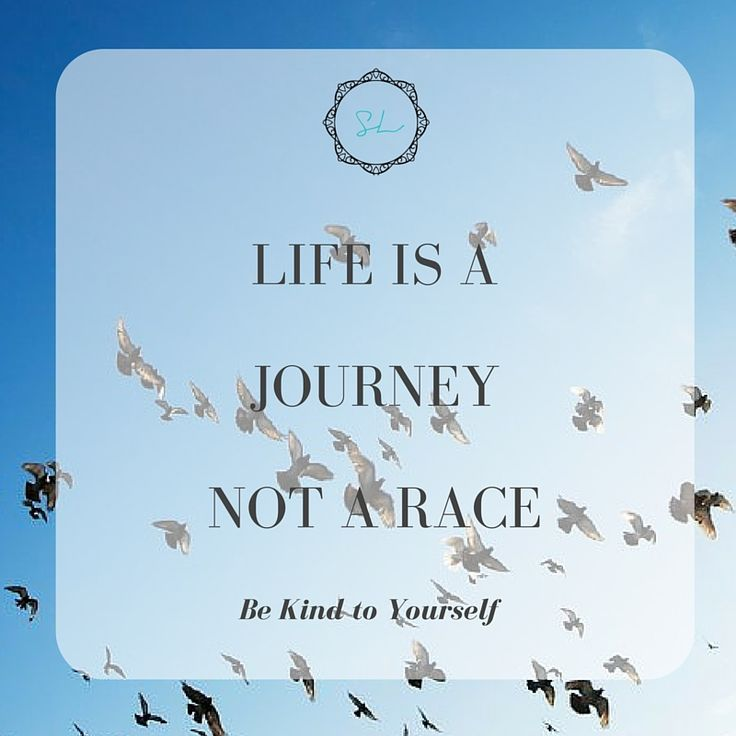 Life is a Journey, not a race. Be Kind to Yourself #lifeisajourney #bekindtoyourself #itsnotarace