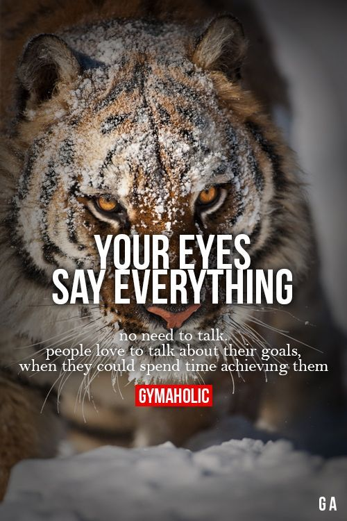 Your Eyes Say Everything. No need to talk. People love to talk about their goals, when they could spend time achieving then