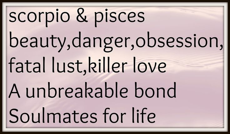 pisces ~kind of scary when put this way :/