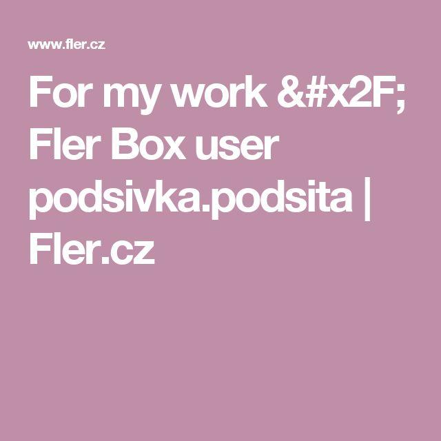 For my work / Fler Box user podsivka.podsita |  Fler.cz