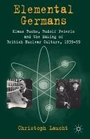 Elemental Germans : Klaus Fuchs, Rudolf Peierls, and the making of British nuclear culture 1939-59 / Christoph Laucht. Classmark: S8.LAU 1