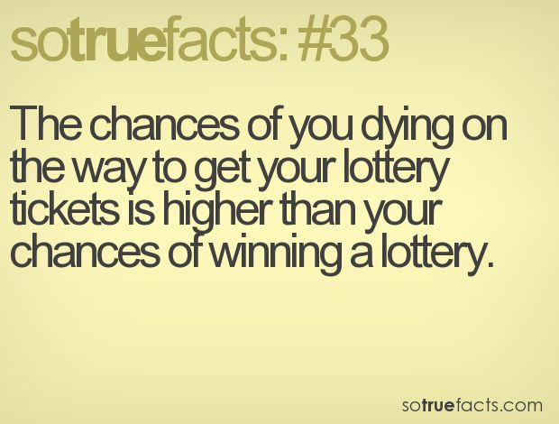 The chances of you dying on the way to get your lottery tickets is higher than your chances of winning a lottery.