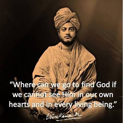 """Where can we go to find God if we cannot see him in our own hearts and in every living being."" ~ Vivekananda"