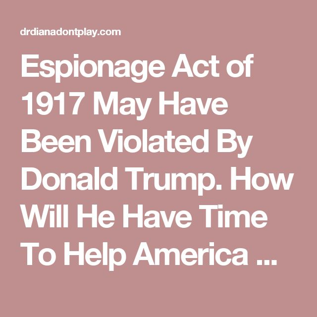 Espionage Act of 1917 May Have Been Violated By Donald Trump. How Will He Have Time To Help America When He Will Be In Court Explaining Away His Financial And Political Involvement With Russia | DR. DIANA DON'T PLAY
