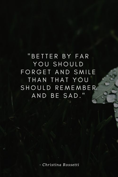 Remember by Christina Rossetti - Better by far you should forget and smile than that you should remember and be sad.