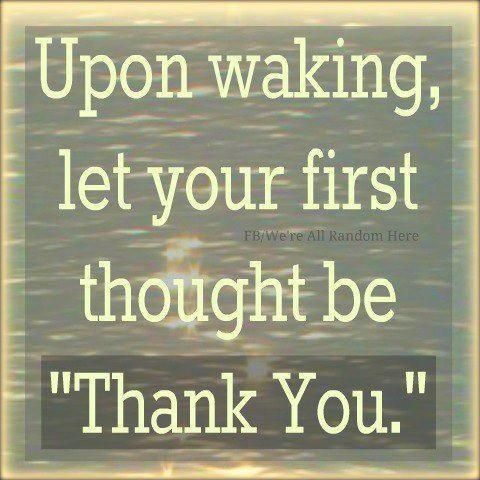 Upon waking, let your first thought be.Thank You