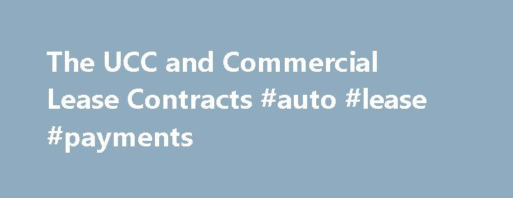 "The UCC and Commercial Lease Contracts #auto #lease #payments http://lease.remmont.com/the-ucc-and-commercial-lease-contracts-auto-lease-payments/  The UCC and Commercial Lease Contracts The leases covered by the Uniform Commercial Code (UCC) are for personal property, or what the Code calls ""goods,"" such as machinery, equipment, and vehicles. The UCC does not cover real estate leases. Most of the rules for commercial lease contracts are in Article 2A, which has nearly 80 […]"