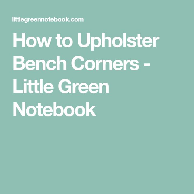 How to Upholster Bench Corners - Little Green Notebook