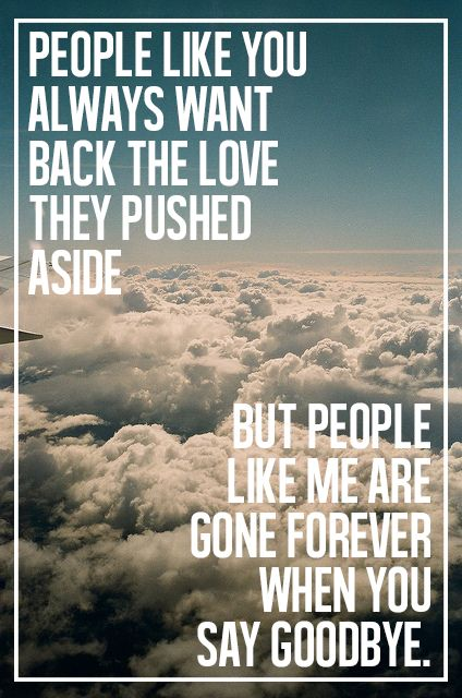 People like you always want back the love they pushed aside. But people like me are gone forever when you say goodbye.