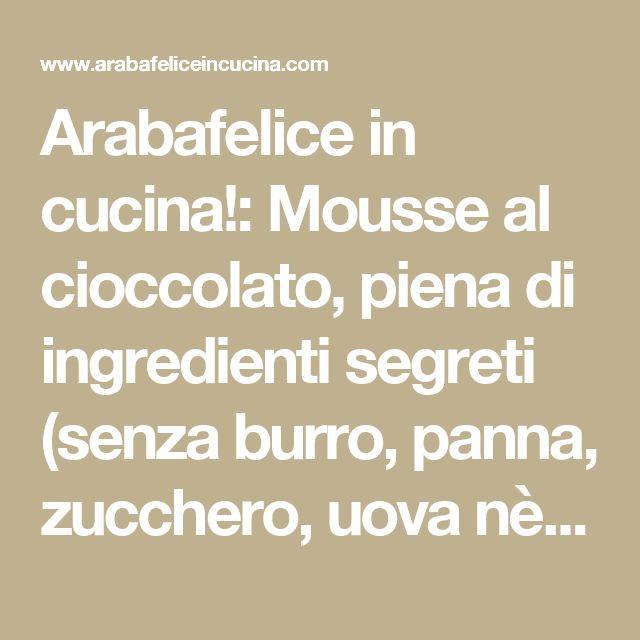 Arabafelice in cucina!: Mousse al cioccolato, piena di ingredienti segreti (senza burro, panna, zucchero, uova nè cottura)