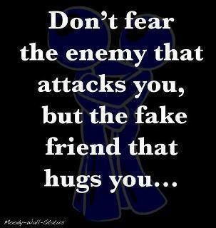 Don't fear the enemy that attacks you, but the fake friend that
