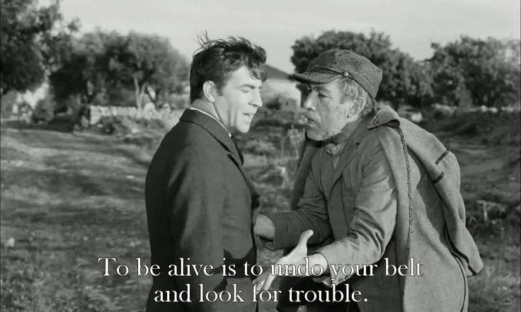 Zorba the Greek (1964)  Basil: I don't want any trouble. Alexis Zorba: Life is trouble. Only death is not. To be alive is to undo your belt and *look* for trouble.