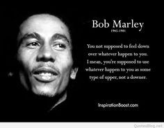 """You not supposed to feel down over whatever happen to you. I mean, you're supposed to use whatever happen to you as some type of upper, not a downer."" —​ Bob Marley"
