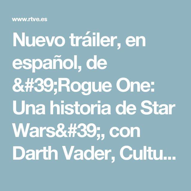 Nuevo tráiler, en español, de 'Rogue One: Una historia de Star Wars', con Darth Vader, Cultura en Rtve.es - RTVE.es A la Carta