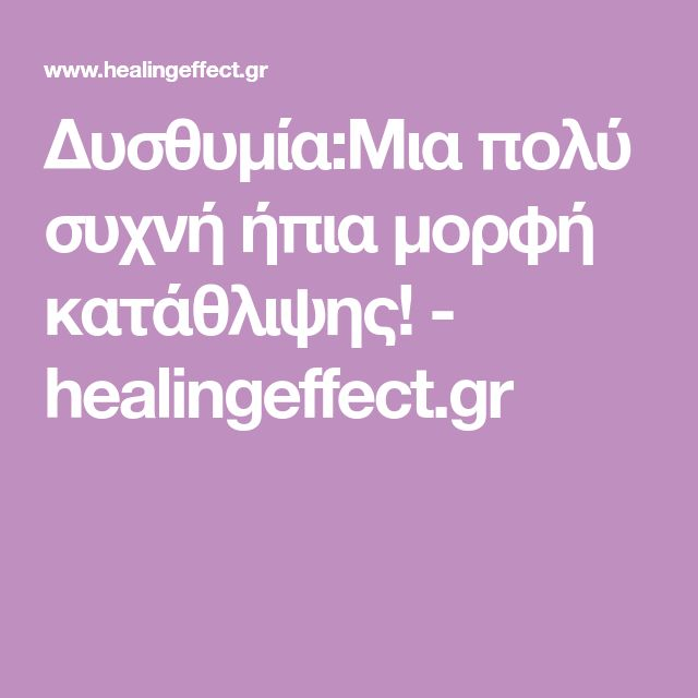 Δυσθυμία:Μια πολύ συχνή ήπια μορφή κατάθλιψης! - healingeffect.gr