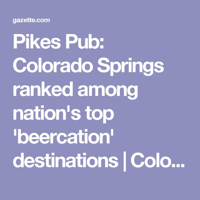 Pikes Pub: Colorado Springs ranked among nation's top 'beercation' destinations | Colorado Springs Gazette, News