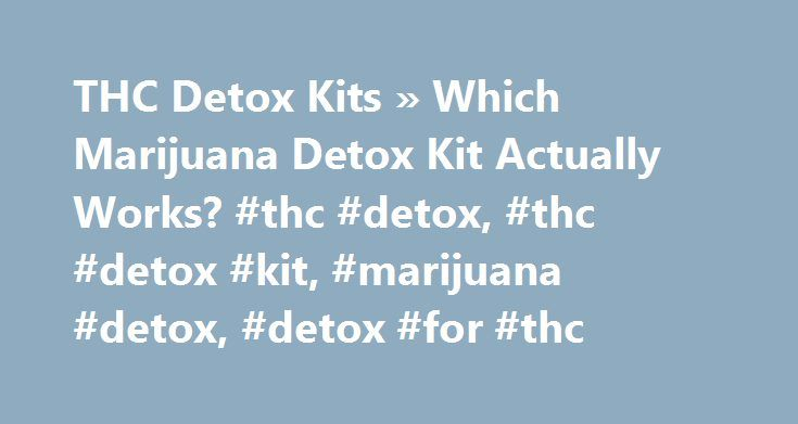 THC Detox Kits » Which Marijuana Detox Kit Actually Works? #thc #detox, #thc #detox #kit, #marijuana #detox, #detox #for #thc http://fort-worth.nef2.com/thc-detox-kits-which-marijuana-detox-kit-actually-works-thc-detox-thc-detox-kit-marijuana-detox-detox-for-thc/  # If you want to pass your upcoming drug test Do Not Waste Your Money On Any THC Detox Product Before You Read Every Word On This Page Fact: THC stays in your system for between 3 and 90 days but with the right know-how you can…