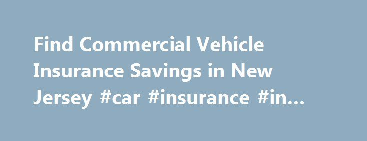 Find Commercial Vehicle Insurance Savings in New Jersey #car #insurance #in #new #jersey http://anaheim.remmont.com/find-commercial-vehicle-insurance-savings-in-new-jersey-car-insurance-in-new-jersey/  # New Jersey Commercial Vehicle Insurance A commercial vehicle can range from a taxicab in Trenton, a limousine in Long Beach Township, a dump truck in Upper Deerfield, a delivery van in Vineland, or a tractor-trailer in Toms River. Many people also use personal vehicles for work, such as a…