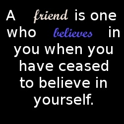 ,, A friend is one who BELIEVES in you when you have ceased to believe in yourself.""