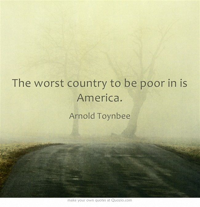 The worst country to be poor in is America. - Arnold Toynbee