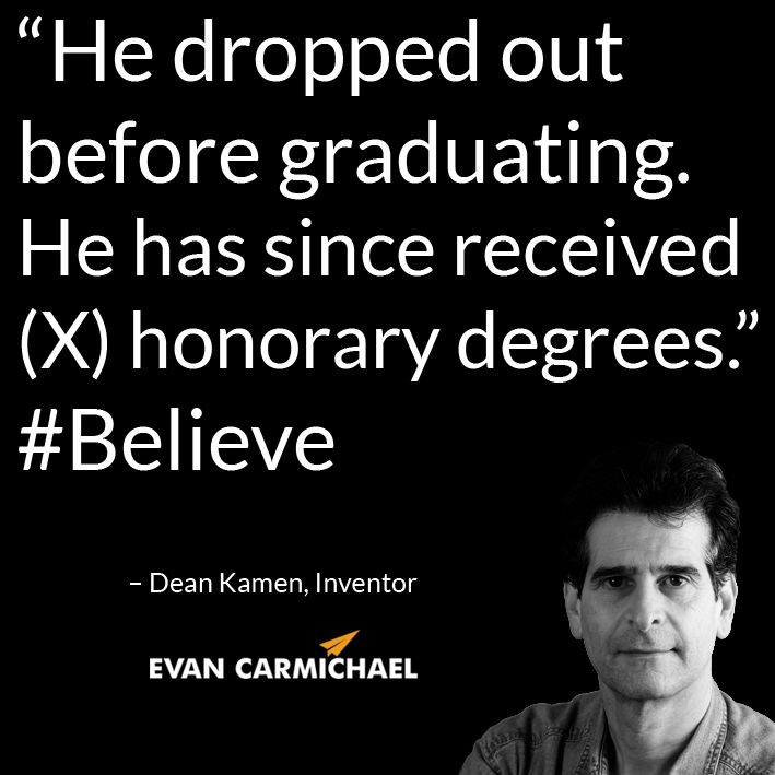 """""""He dropped out before graduating. He has since received (X) honorary degrees."""" – Dean Kamen #Believe            - http://www.evancarmichael.com/blog/2014/10/31/dropped-graduating-since-received-x-honorary-degrees-dean-kamen-believe/"""