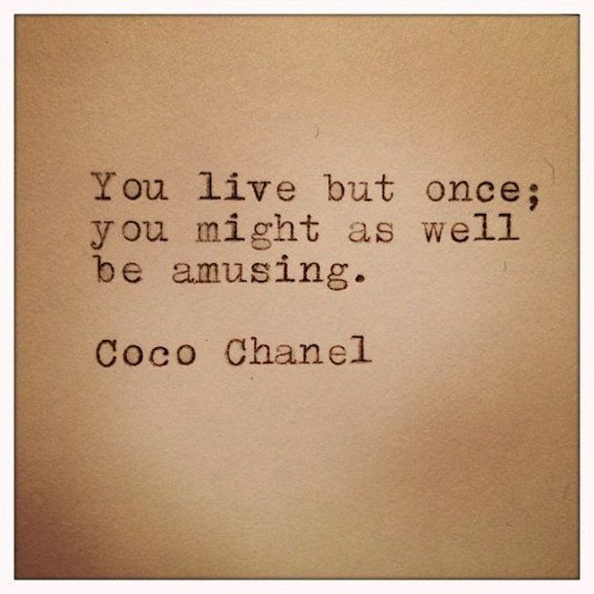 Coco Chanel quote. Doesnt get much better than that.