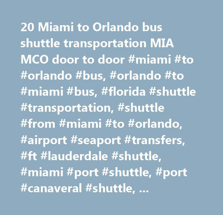 20 Miami to Orlando bus shuttle transportation MIA MCO door to door #miami #to #orlando #bus, #orlando #to #miami #bus, #florida #shuttle #transportation, #shuttle #from #miami #to #orlando, #airport #seaport #transfers, #ft #lauderdale #shuttle, #miami #port #shuttle, #port #canaveral #shuttle, #naples, #fort #myers, #port #everglades #shuttle, #tampa, #door #to #door #service, #kissimmee, #jupiter, #melbourne, #vero #beach…