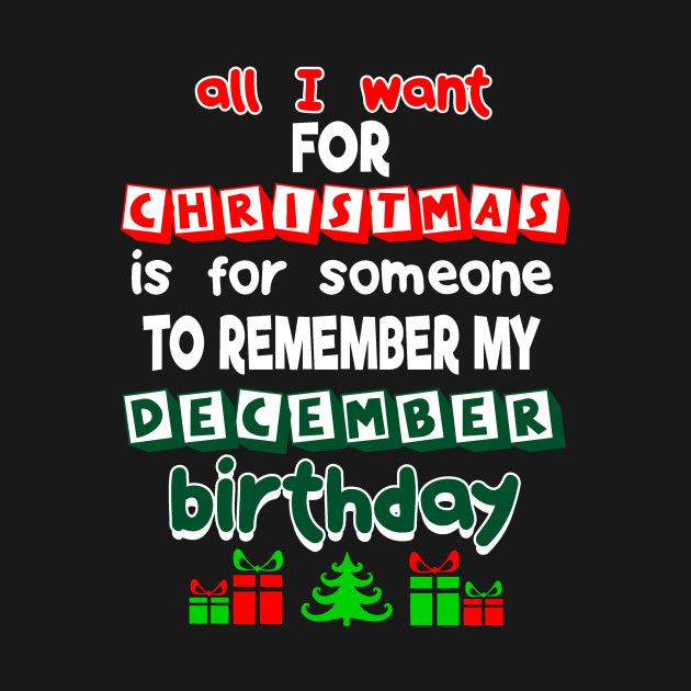 Check Out This Awesome All I Want For Christmas Is For Someone Remember My December B Design On Tee December Birthday All I Want Christmas T Shirt Design