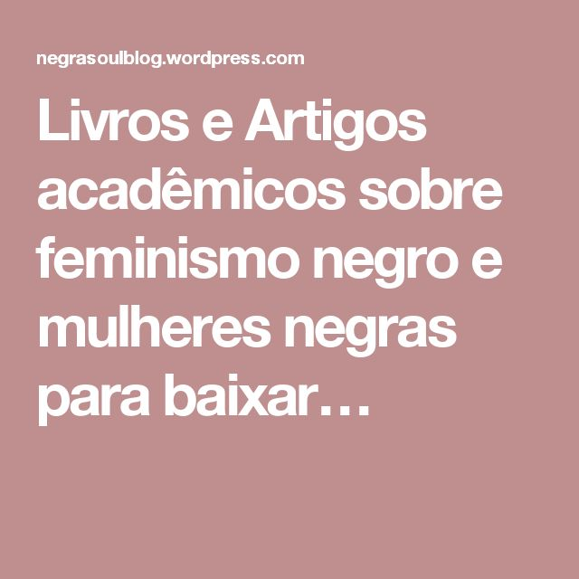 Livros e Artigos acadêmicos sobre feminismo negro e mulheres negras para baixar…