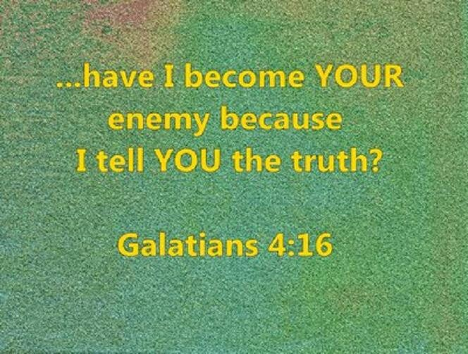 We have made a few enemies - even among extended family and 'friends' - but we WON'T stop Speaking TRUTH!  Galatians 4:16