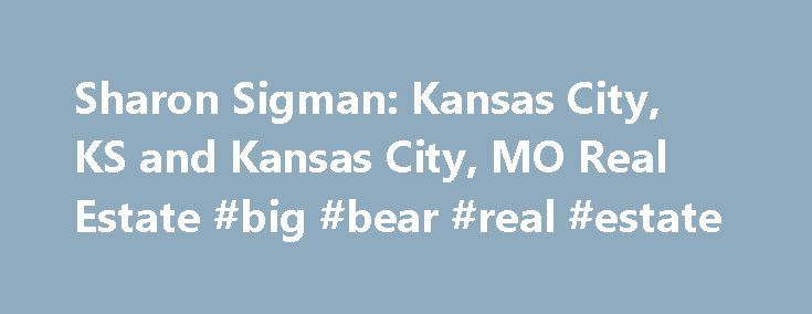 Sharon Sigman: Kansas City, KS and Kansas City, MO Real Estate #big #bear #real #estate http://real-estate.remmont.com/sharon-sigman-kansas-city-ks-and-kansas-city-mo-real-estate-big-bear-real-estate/  #kansas city real estate # Meet Sharon Kansas City real estate is my expertise. Greater Kansas City covers both Kansas City, Missouri Kansas City, Kansas. more>> F rom finding the best house, to closing the best loan at the best rate, Sharon s success stems from her ability to sustain her…